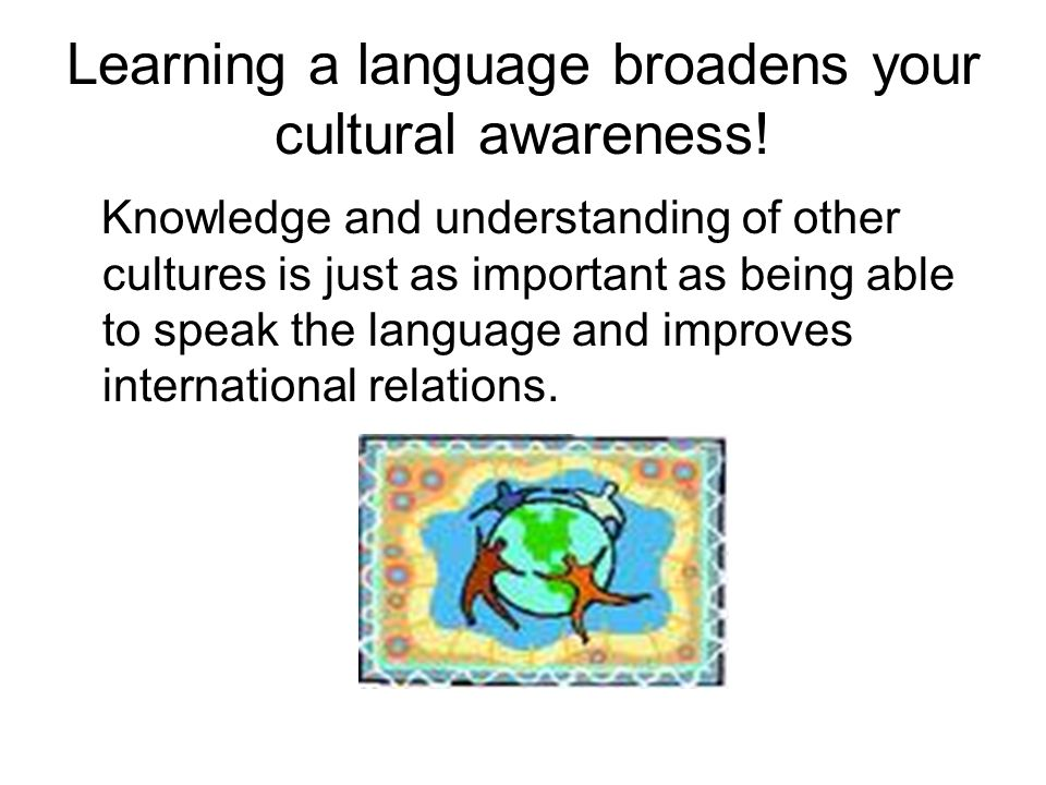 Learning a language broadens your cultural awareness!