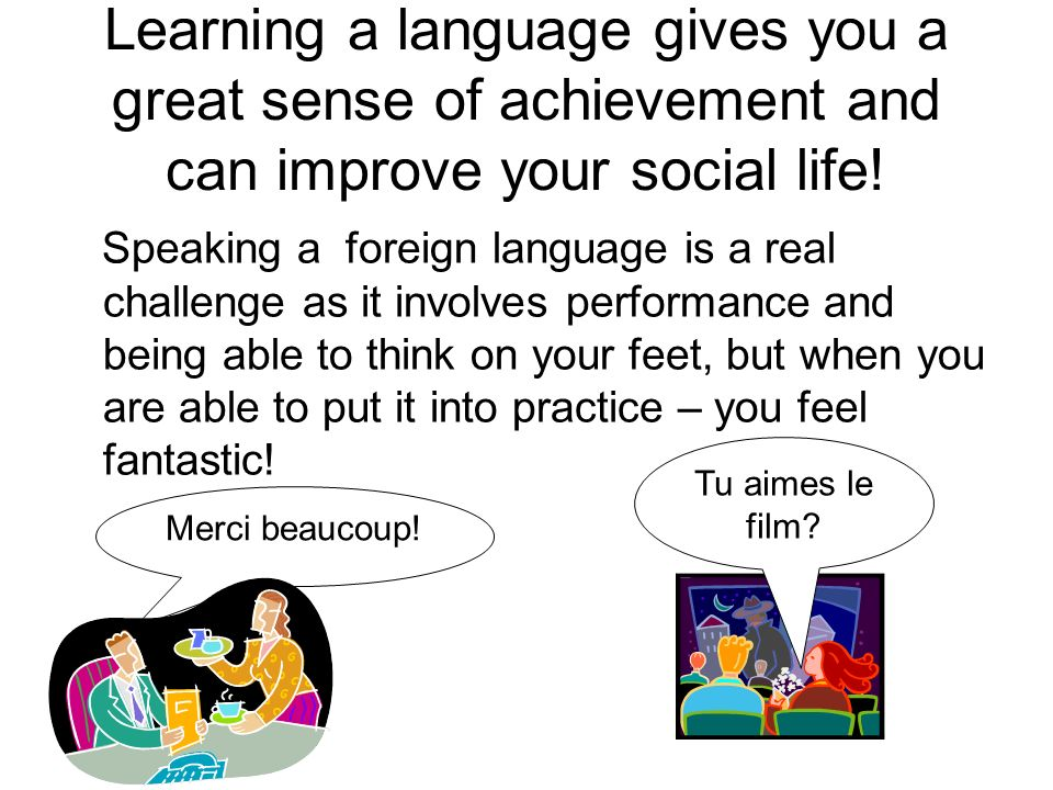 Learning a language gives you a great sense of achievement and can improve your social life!