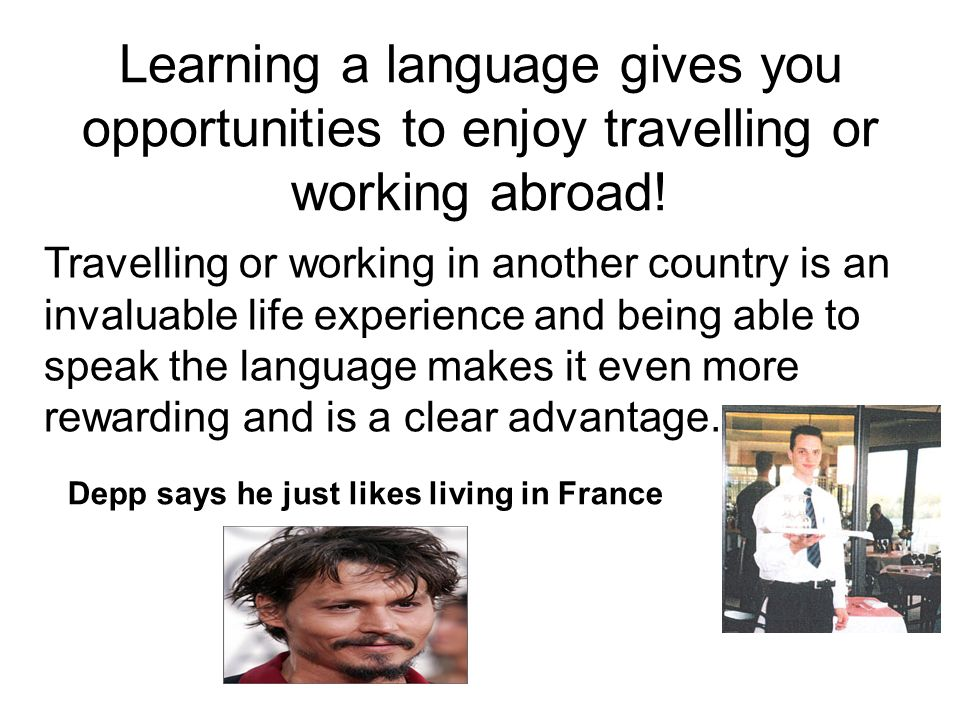 Learning a language gives you opportunities to enjoy travelling or working abroad!