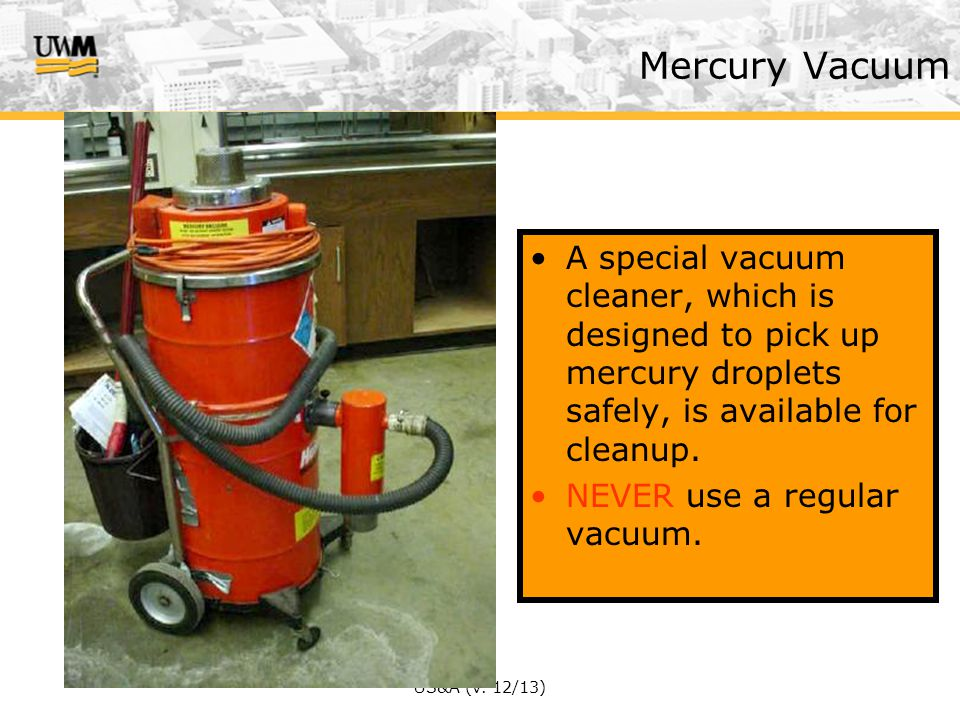 Mercury Vacuum A special vacuum cleaner, which is designed to pick up mercury droplets safely, is available for cleanup.