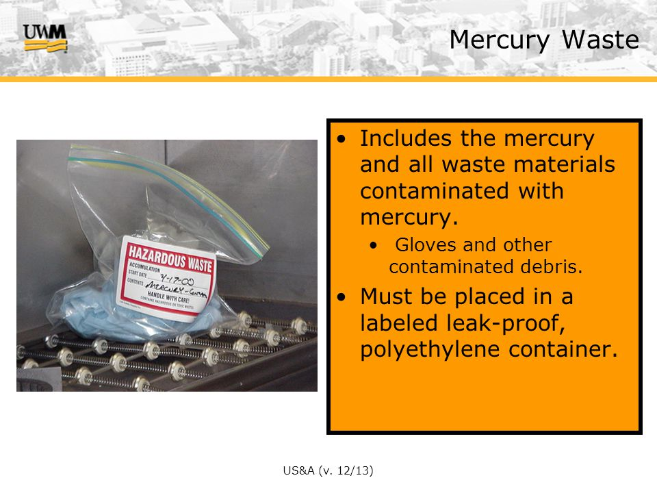 Mercury Waste Includes the mercury and all waste materials contaminated with mercury. Gloves and other contaminated debris.