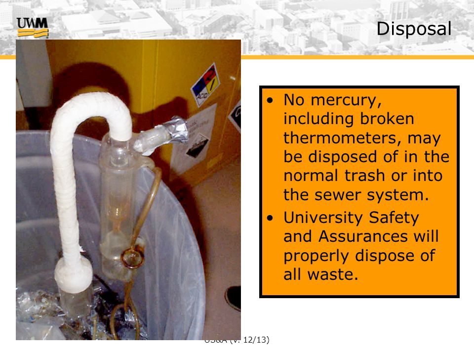 Disposal No mercury, including broken thermometers, may be disposed of in the normal trash or into the sewer system.