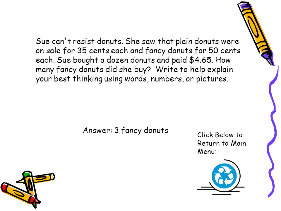 Sue can t resist donuts. She saw that plain donuts were on sale for 35 cents each and fancy donuts for 50 cents each. Sue bought a dozen donuts and paid $4.65. How many fancy donuts did she buy Write to help explain your best thinking using words, numbers, or pictures.