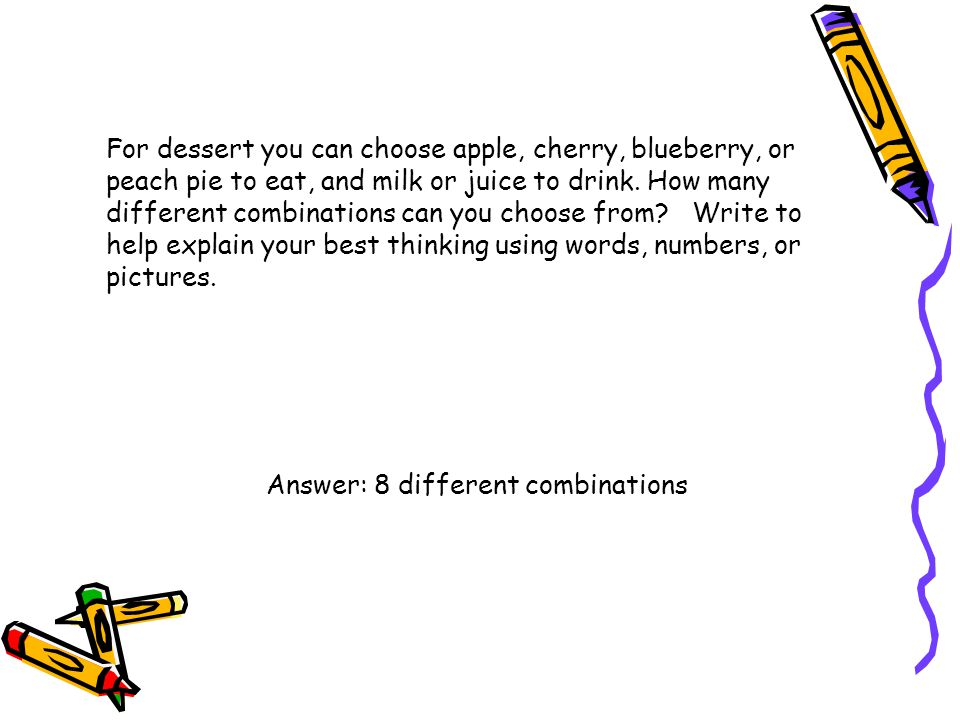 For dessert you can choose apple, cherry, blueberry, or peach pie to eat, and milk or juice to drink. How many different combinations can you choose from Write to help explain your best thinking using words, numbers, or