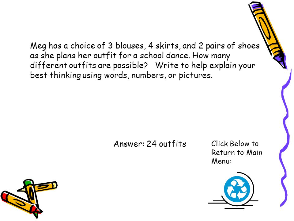 Meg has a choice of 3 blouses, 4 skirts, and 2 pairs of shoes as she plans her outfit for a school dance. How many different outfits are possible Write to help explain your best thinking using words, numbers, or pictures.