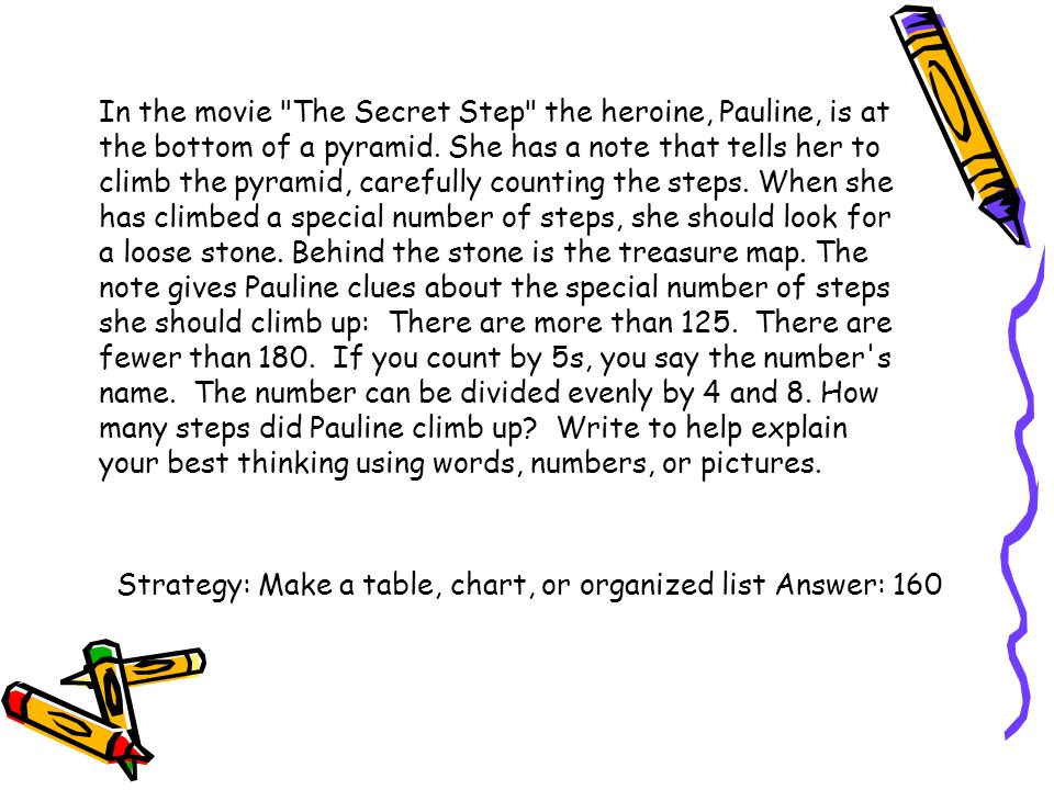 In the movie The Secret Step the heroine, Pauline, is at the bottom of a pyramid. She has a note that tells her to climb the pyramid, carefully counting the steps. When she has climbed a special number of steps, she should look for a loose stone. Behind the stone is the treasure map. The note gives Pauline clues about the special number of steps she should climb up: There are more than 125. There are fewer than 180. If you count by 5s, you say the number s name. The number can be divided evenly by 4 and 8. How many steps did Pauline climb up Write to help explain your best thinking using words, numbers, or pictures.
