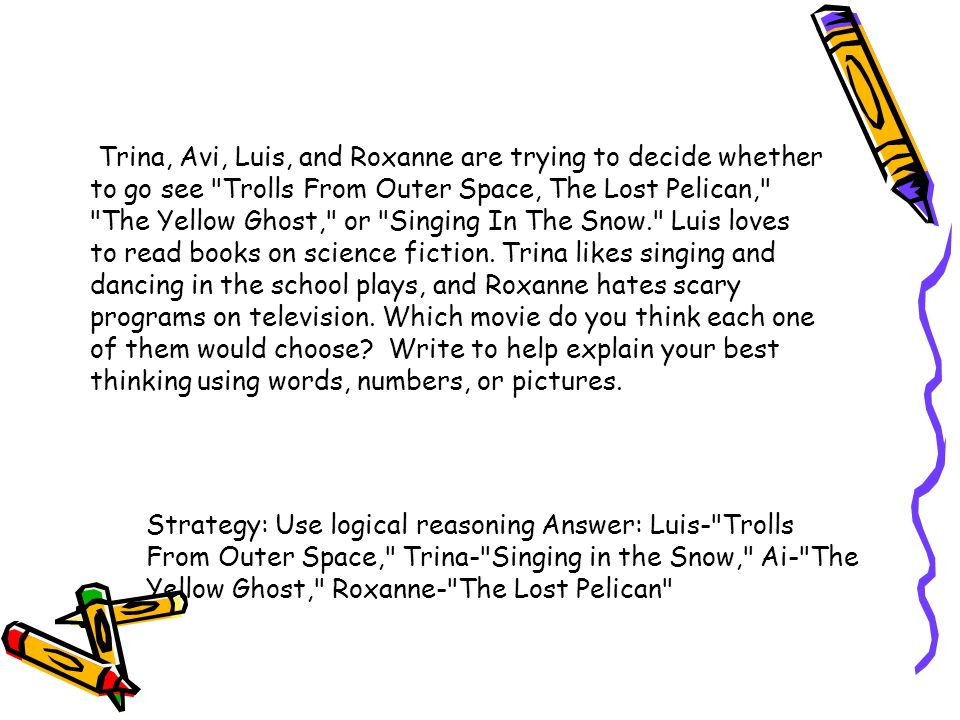 Trina, Avi, Luis, and Roxanne are trying to decide whether to go see Trolls From Outer Space, The Lost Pelican, The Yellow Ghost, or Singing In The Snow. Luis loves to read books on science fiction. Trina likes singing and dancing in the school plays, and Roxanne hates scary