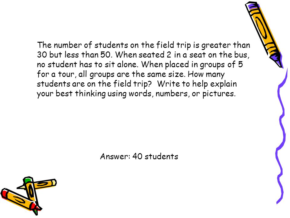 The number of students on the field trip is greater than 30 but less than 50. When seated 2 in a seat on the bus, no student has to sit alone. When placed in groups of 5 for a tour, all groups are the same size. How many students are on the field trip Write to help explain your best thinking using words, numbers, or pictures.
