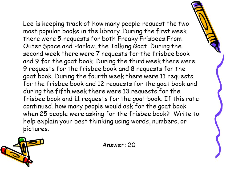 Lee is keeping track of how many people request the two most popular books in the library. During the first week there were 5 requests for both Freaky Frisbees From Outer Space and Harlow, the Talking Goat. During the second week there were 7 requests for the frisbee book and 9 for the goat book. During the third week there were 9 requests for the frisbee book and 8 requests for the goat book. During the fourth week there were 11 requests for the frisbee book and 12 requests for the goat book and during the fifth week there were 13 requests for the frisbee book and 11 requests for the goat book. If this rate continued, how many people would ask for the goat book when 25 people were asking for the frisbee book Write to help explain your best thinking using words, numbers, or pictures.