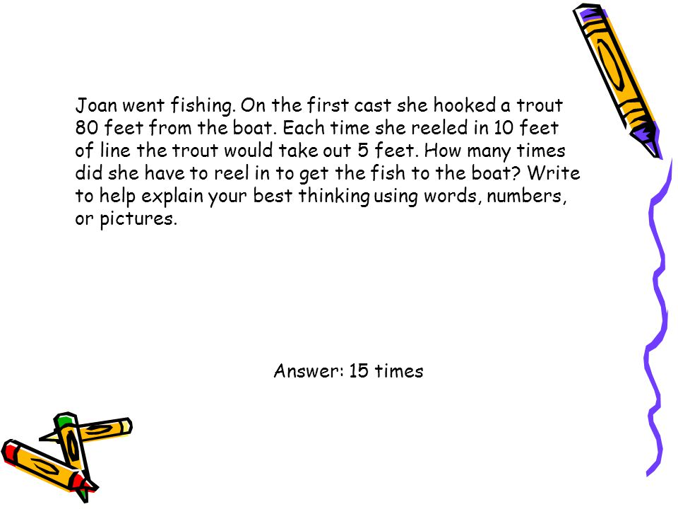 Joan went fishing. On the first cast she hooked a trout 80 feet from the boat. Each time she reeled in 10 feet of line the trout would take out 5 feet. How many times did she have to reel in to get the fish to the boat Write to help explain your best thinking using words, numbers, or pictures.