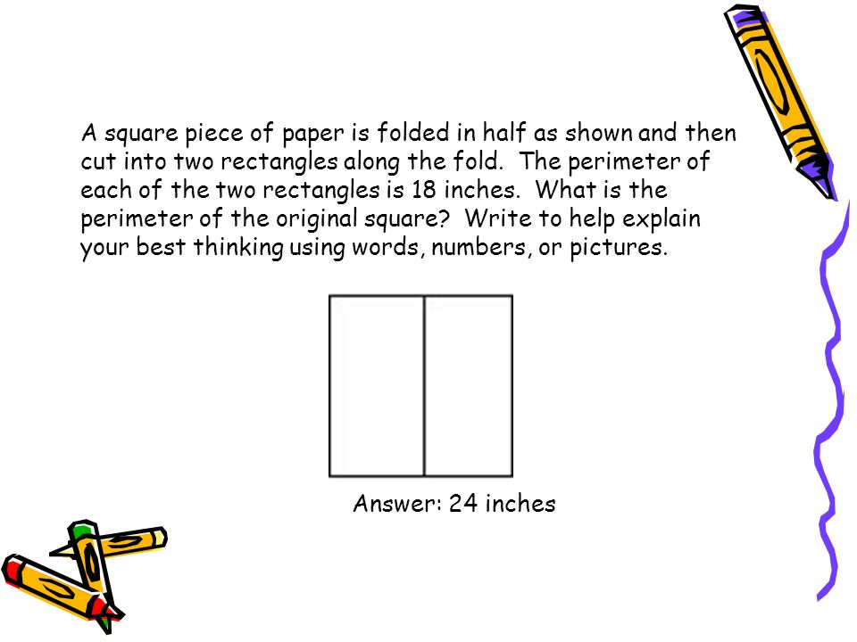 A square piece of paper is folded in half as shown and then cut into two rectangles along the fold. The perimeter of each of the two rectangles is 18 inches. What is the perimeter of the original square Write to help explain your best thinking using words, numbers, or pictures.
