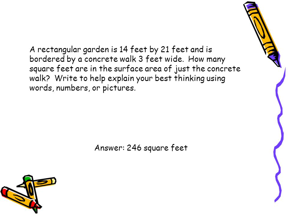 A rectangular garden is 14 feet by 21 feet and is bordered by a concrete walk 3 feet wide. How many square feet are in the surface area of just the concrete walk Write to help explain your best thinking using words, numbers, or pictures.