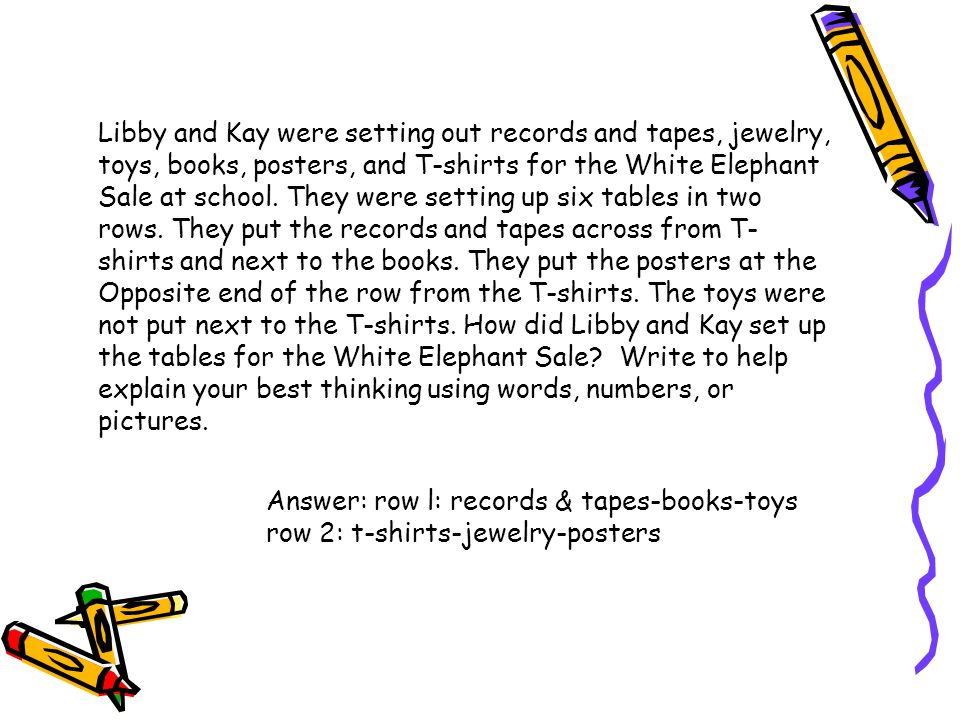 Libby and Kay were setting out records and tapes, jewelry, toys, books, posters, and T-shirts for the White Elephant Sale at school. They were setting up six tables in two rows. They put the records and tapes across from T-shirts and next to the books. They put the posters at the Opposite end of the row from the T-shirts. The toys were not put next to the T-shirts. How did Libby and Kay set up the tables for the White Elephant Sale Write to help explain your best thinking using words, numbers, or pictures.