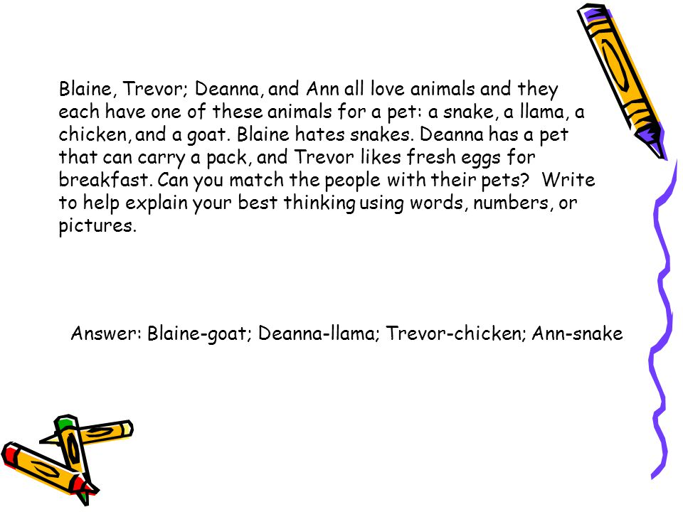 Blaine, Trevor; Deanna, and Ann all love animals and they each have one of these animals for a pet: a snake, a llama, a chicken, and a goat. Blaine hates snakes. Deanna has a pet that can carry a pack, and Trevor likes fresh eggs for breakfast. Can you match the people with their pets Write