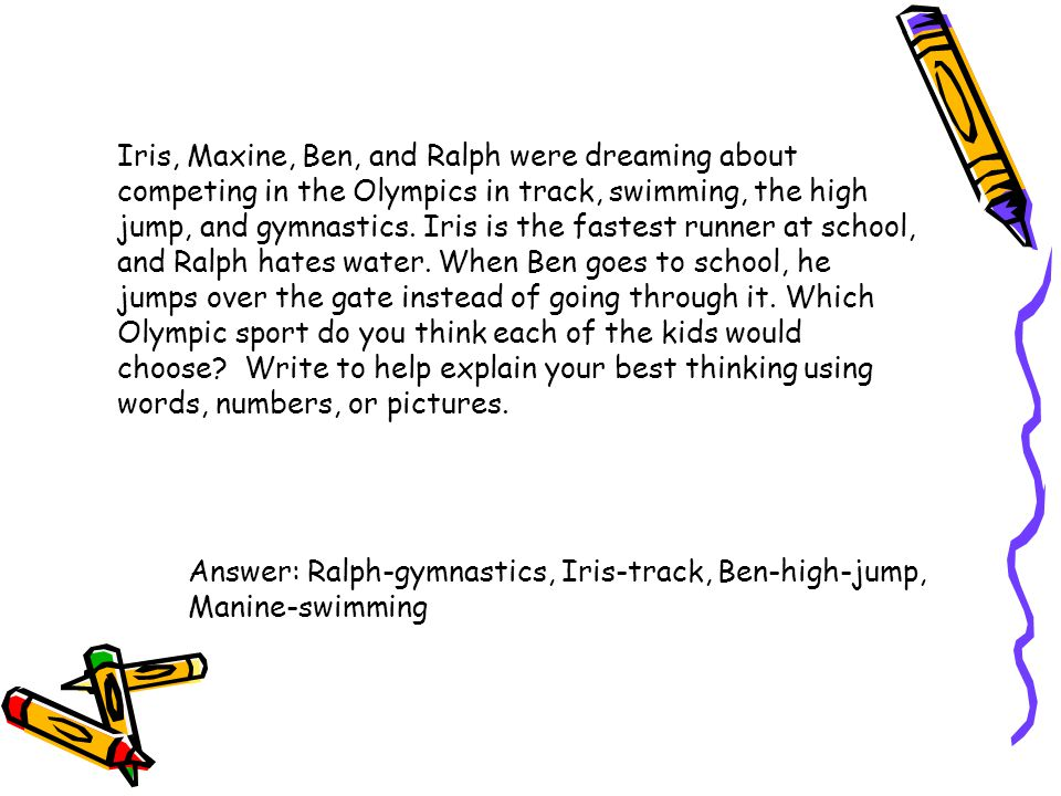 Iris, Maxine, Ben, and Ralph were dreaming about competing in the Olympics in track, swimming, the high jump, and gymnastics. Iris is the fastest runner at school, and Ralph hates water. When Ben goes to school, he jumps over the gate instead of going through it. Which Olympic sport do you think each of the kids would choose Write to help explain your best thinking using words, numbers, or pictures.