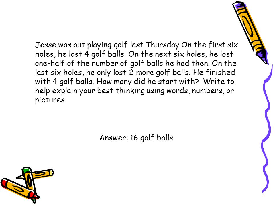 Jesse was out playing golf last Thursday On the first six holes, he lost 4 golf balls. On the next six holes, he lost one-half of the number of golf balls he had then. On the last six holes, he only lost 2 more golf balls. He finished with 4 golf balls. How many did he start with Write to help explain your best thinking using words, numbers, or pictures.