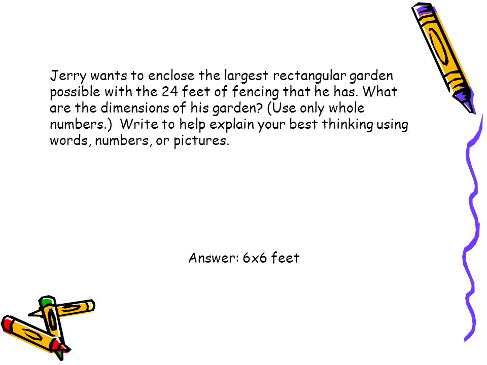 Jerry wants to enclose the largest rectangular garden possible with the 24 feet of fencing that he has. What are the dimensions of his garden (Use only whole numbers.) Write to help explain your best thinking using words, numbers, or pictures.