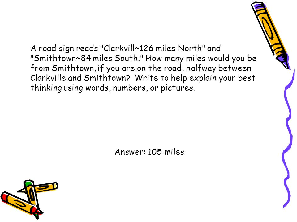 A road sign reads Clarkvill~126 miles North and Smithtown~84 miles South. How many miles would you be from Smithtown, if you are on the road, halfway between Clarkville and Smithtown Write to help explain your best thinking using words, numbers, or pictures.