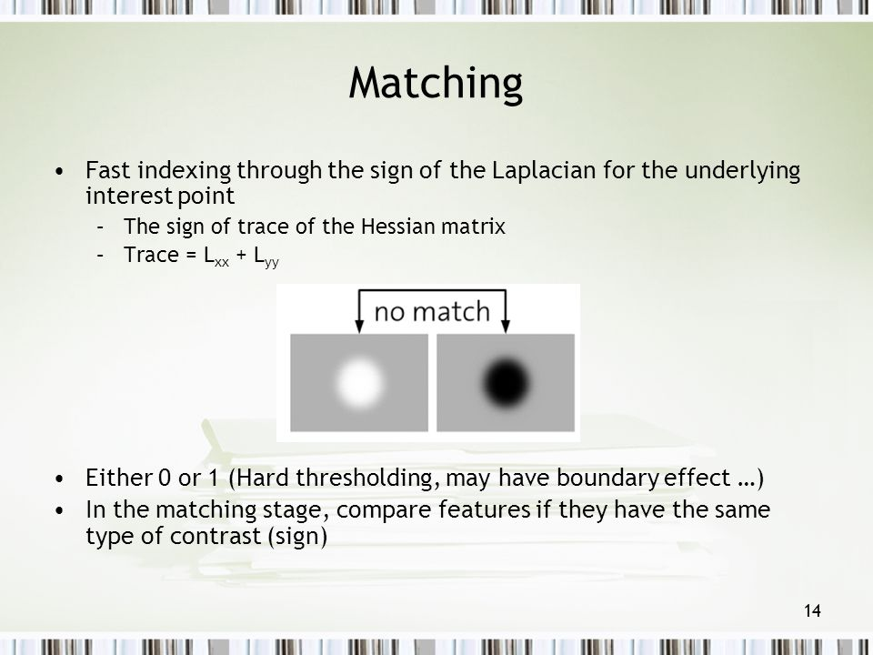 Matching Fast indexing through the sign of the Laplacian for the underlying interest point. The sign of trace of the Hessian matrix.