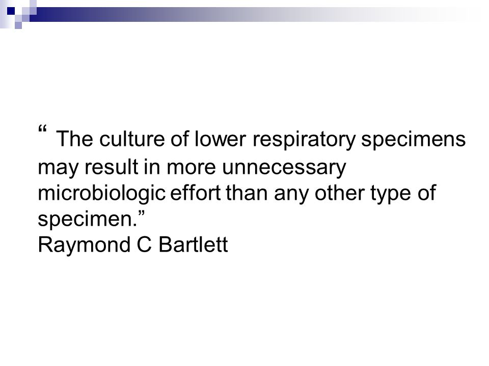The culture of lower respiratory specimens may result in more unnecessary microbiologic effort than any other type of specimen. Raymond C Bartlett