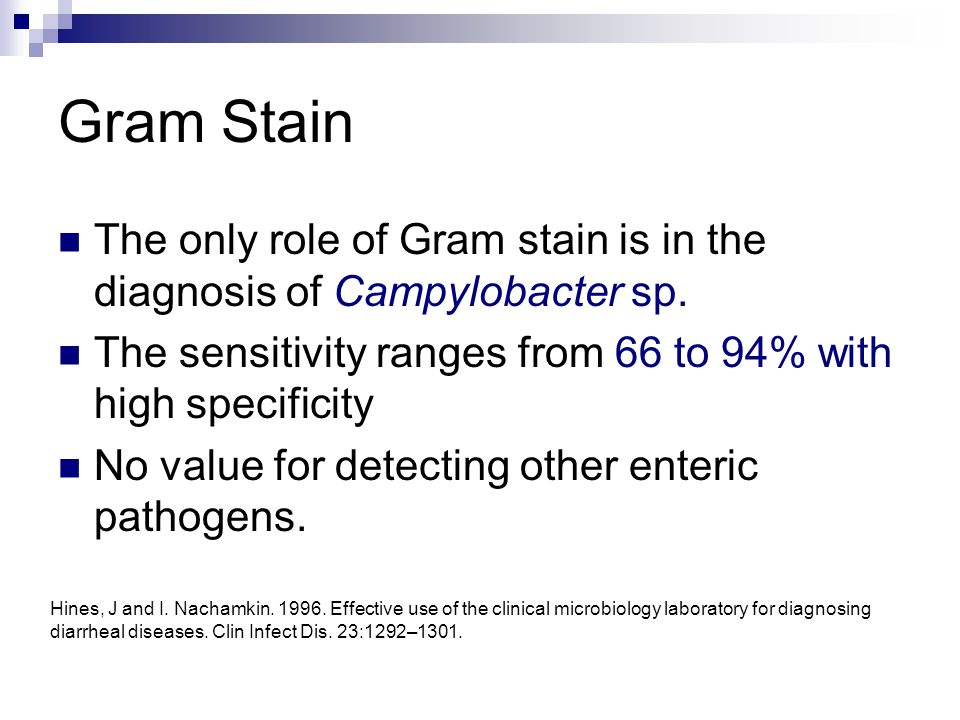 Gram Stain The only role of Gram stain is in the diagnosis of Campylobacter sp. The sensitivity ranges from 66 to 94% with high specificity.
