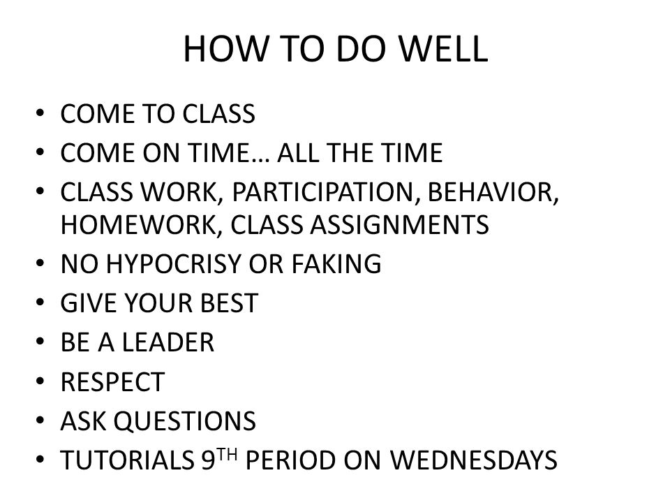 HOW TO DO WELL COME TO CLASS COME ON TIME… ALL THE TIME