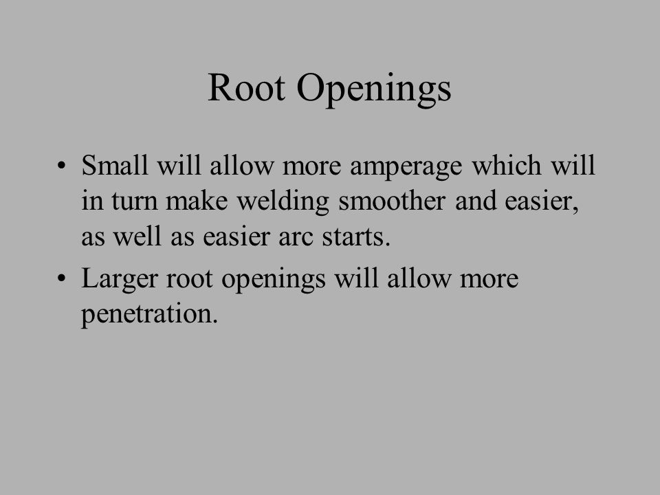 Root Openings Small will allow more amperage which will in turn make welding smoother and easier, as well as easier arc starts.
