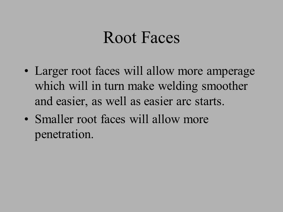 Root Faces Larger root faces will allow more amperage which will in turn make welding smoother and easier, as well as easier arc starts.