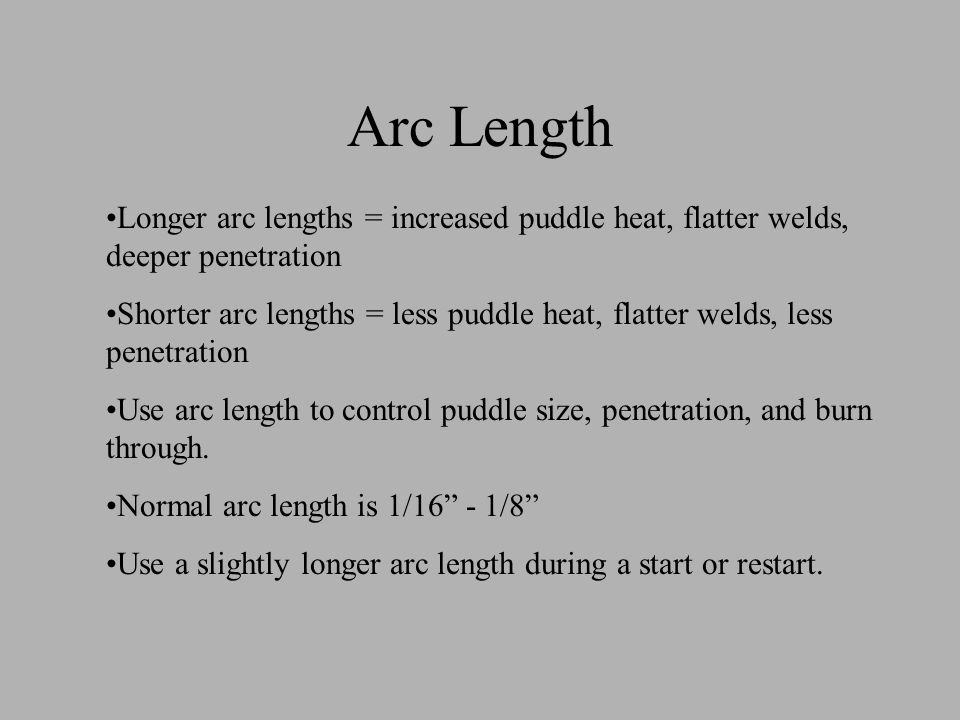 Arc Length Longer arc lengths = increased puddle heat, flatter welds, deeper penetration.