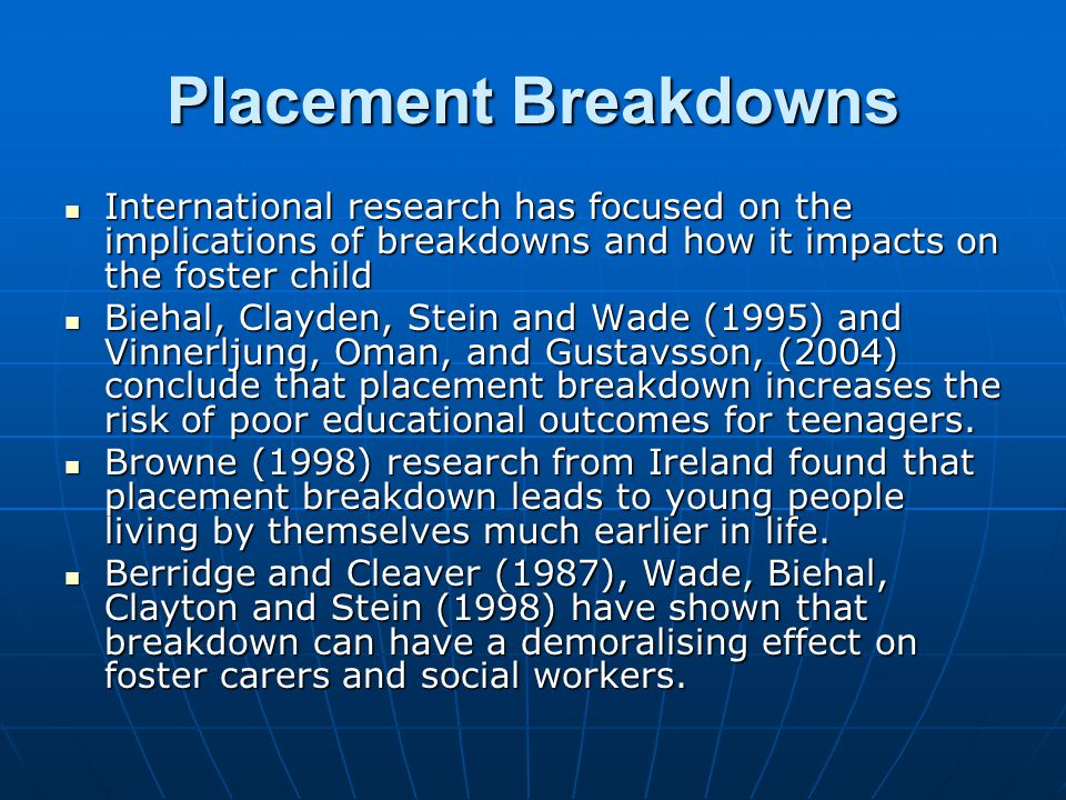 Placement Breakdowns International research has focused on the implications of breakdowns and how it impacts on the foster child.