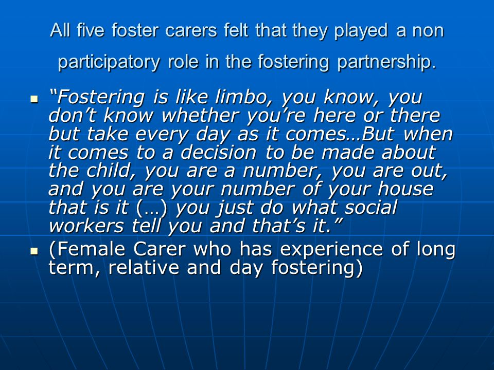 All five foster carers felt that they played a non participatory role in the fostering partnership.
