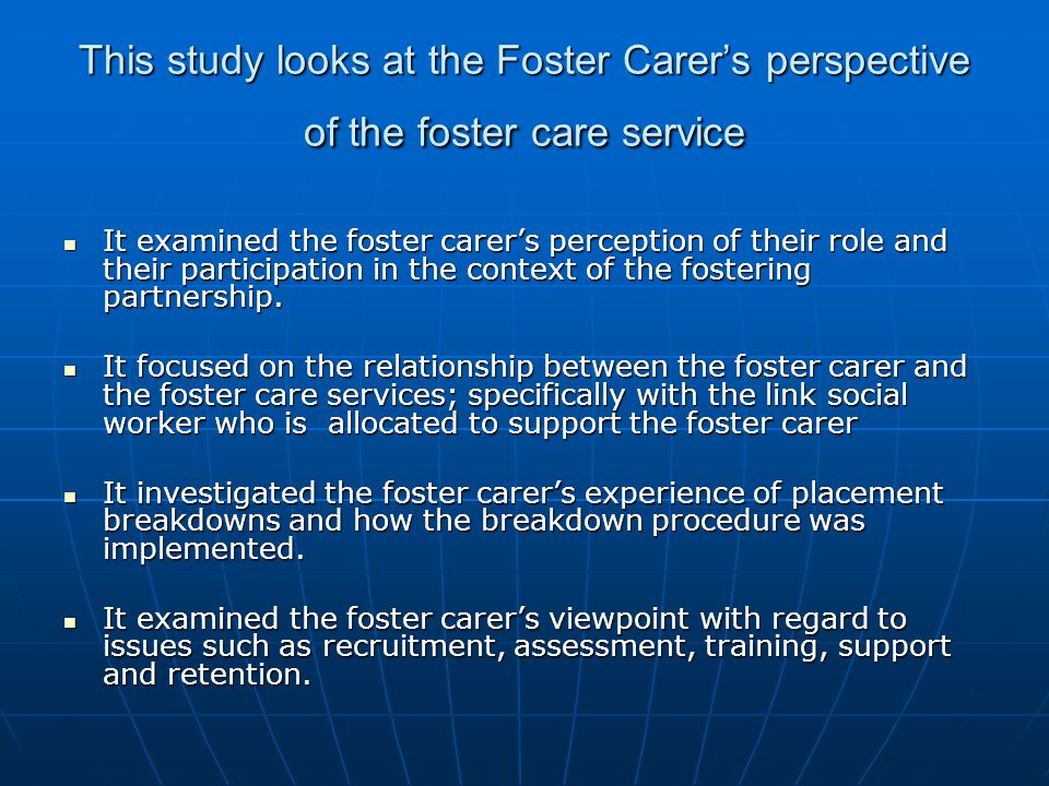 This study looks at the Foster Carer's perspective of the foster care service