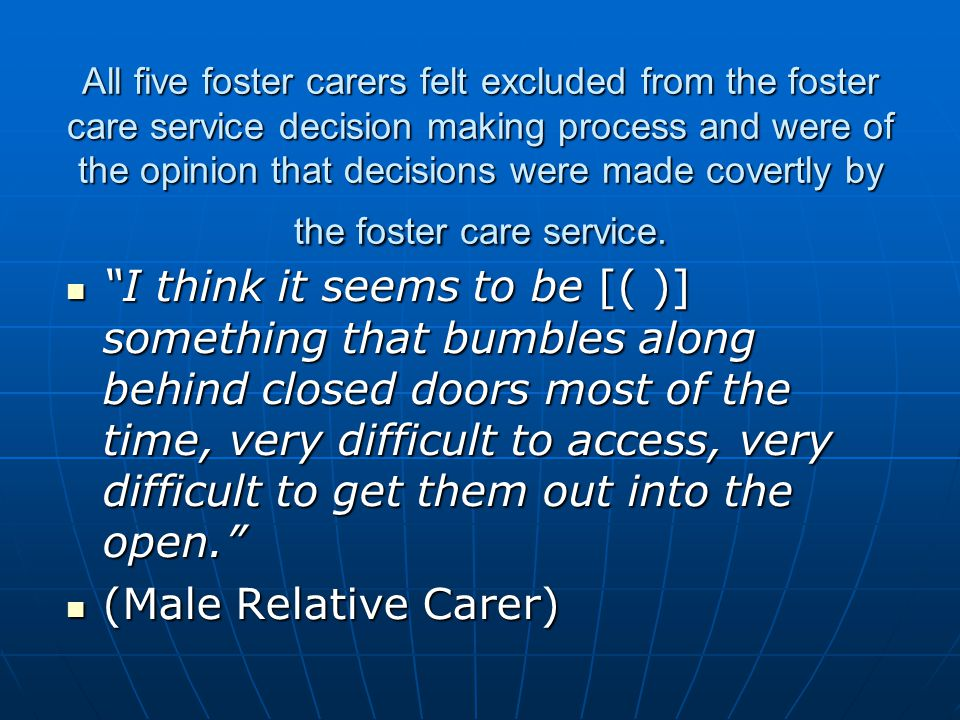 All five foster carers felt excluded from the foster care service decision making process and were of the opinion that decisions were made covertly by the foster care service.