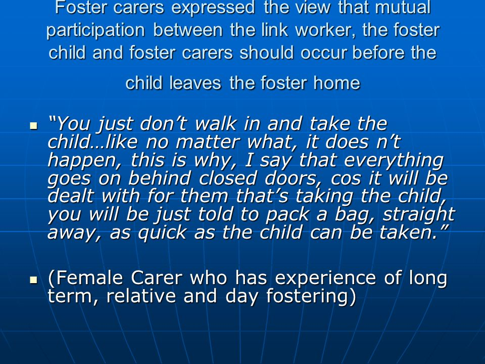 Foster carers expressed the view that mutual participation between the link worker, the foster child and foster carers should occur before the child leaves the foster home