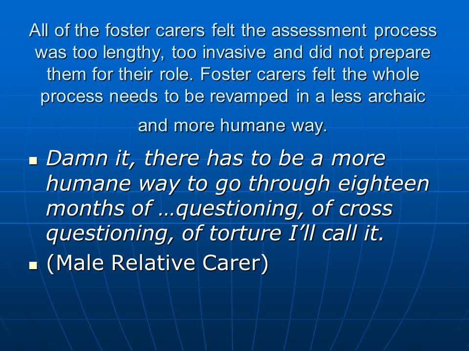 All of the foster carers felt the assessment process was too lengthy, too invasive and did not prepare them for their role. Foster carers felt the whole process needs to be revamped in a less archaic and more humane way.