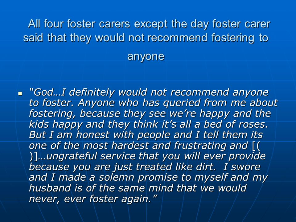 All four foster carers except the day foster carer said that they would not recommend fostering to anyone