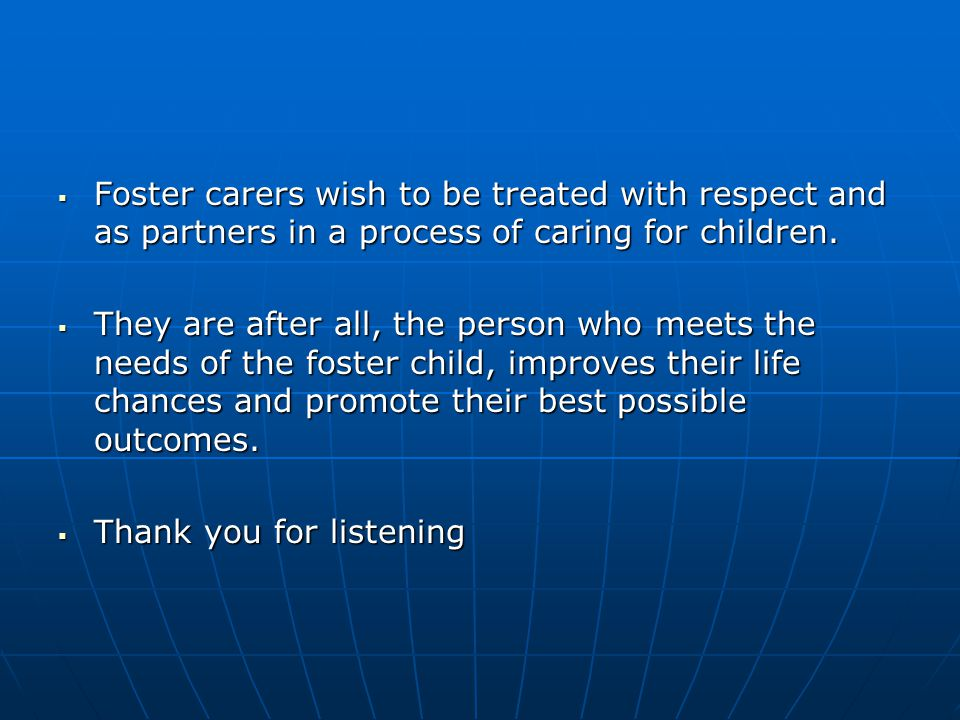 Foster carers wish to be treated with respect and as partners in a process of caring for children.