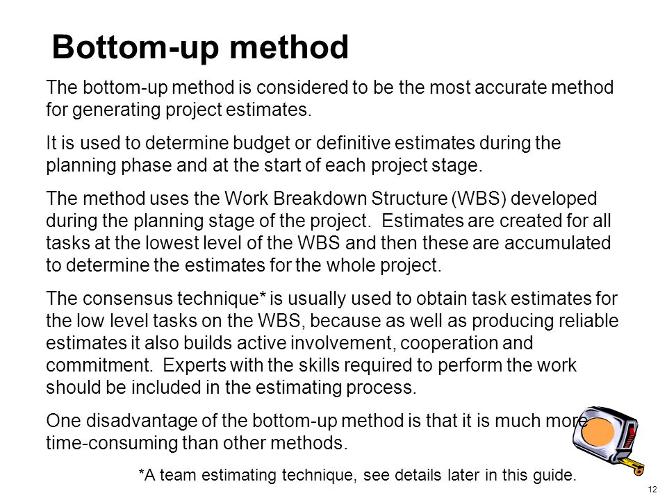 Bottom-up method The bottom-up method is considered to be the most accurate method for generating project estimates.