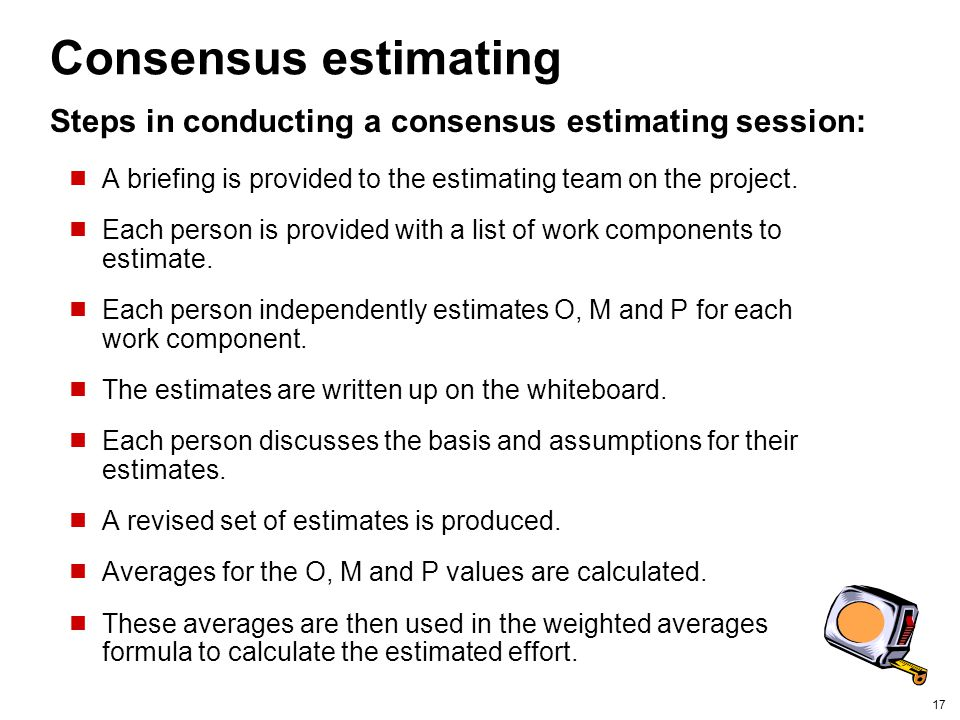 Consensus estimating Steps in conducting a consensus estimating session: A briefing is provided to the estimating team on the project.