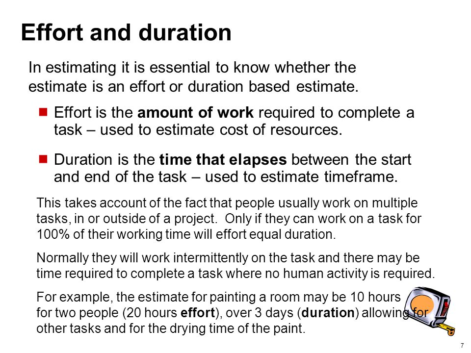 Effort and duration In estimating it is essential to know whether the estimate is an effort or duration based estimate.