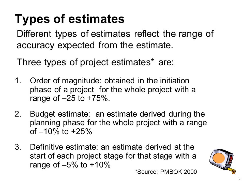Types of estimates Different types of estimates reflect the range of accuracy expected from the estimate.
