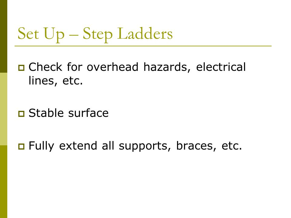 Set Up – Step Ladders Check for overhead hazards, electrical lines, etc.