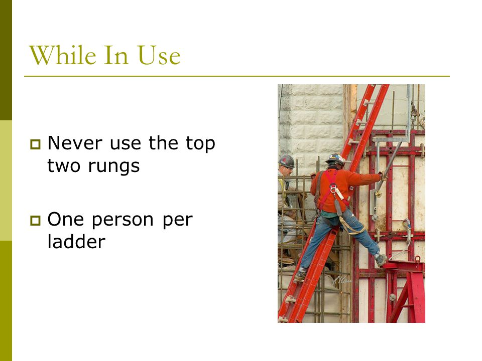 While In Use Never use the top two rungs One person per ladder