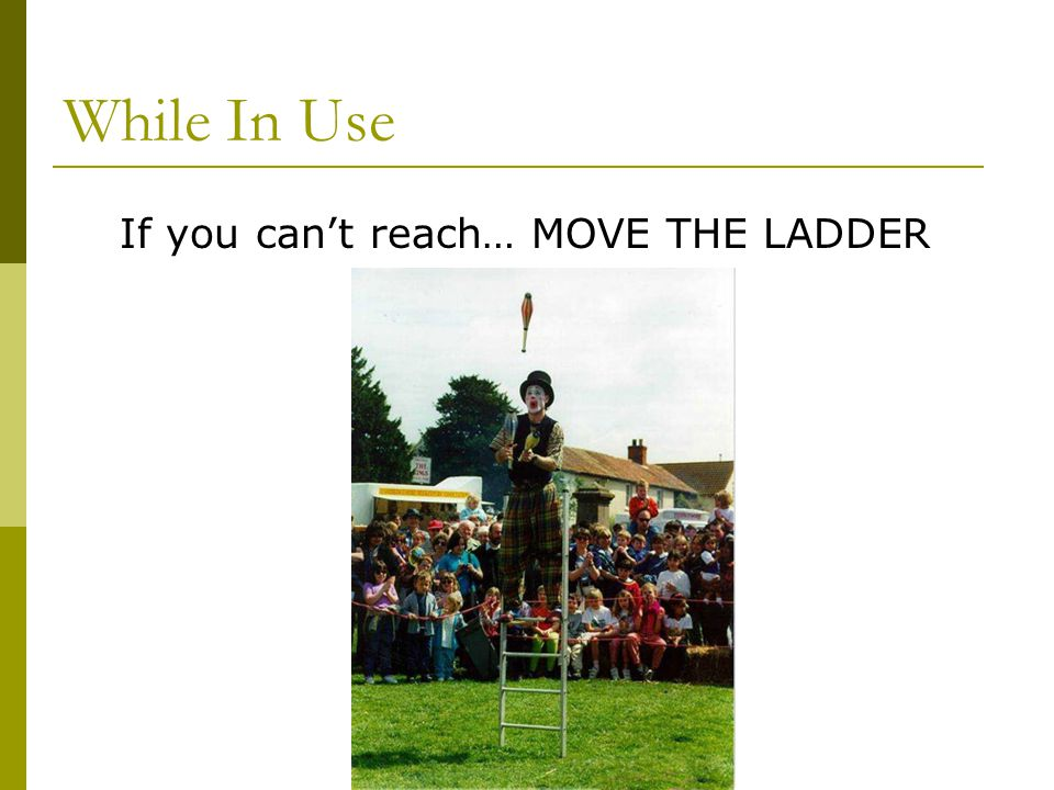 If you can't reach… MOVE THE LADDER