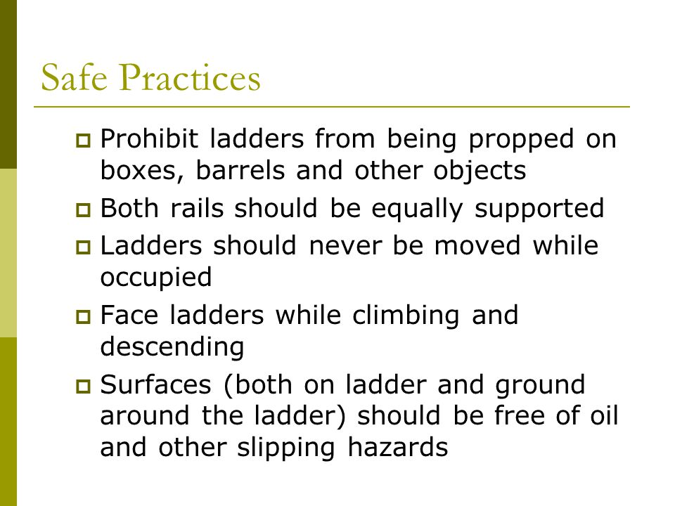 Safe Practices Prohibit ladders from being propped on boxes, barrels and other objects. Both rails should be equally supported.