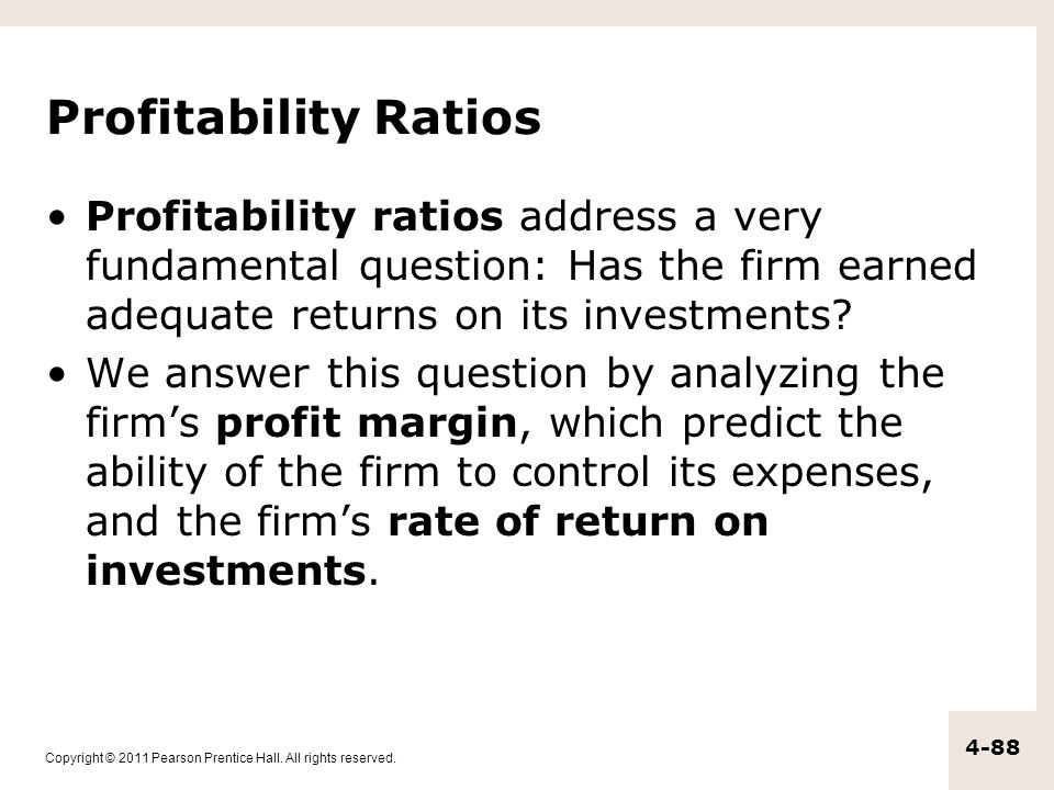 Profitability Ratios Profitability ratios address a very fundamental question: Has the firm earned adequate returns on its investments