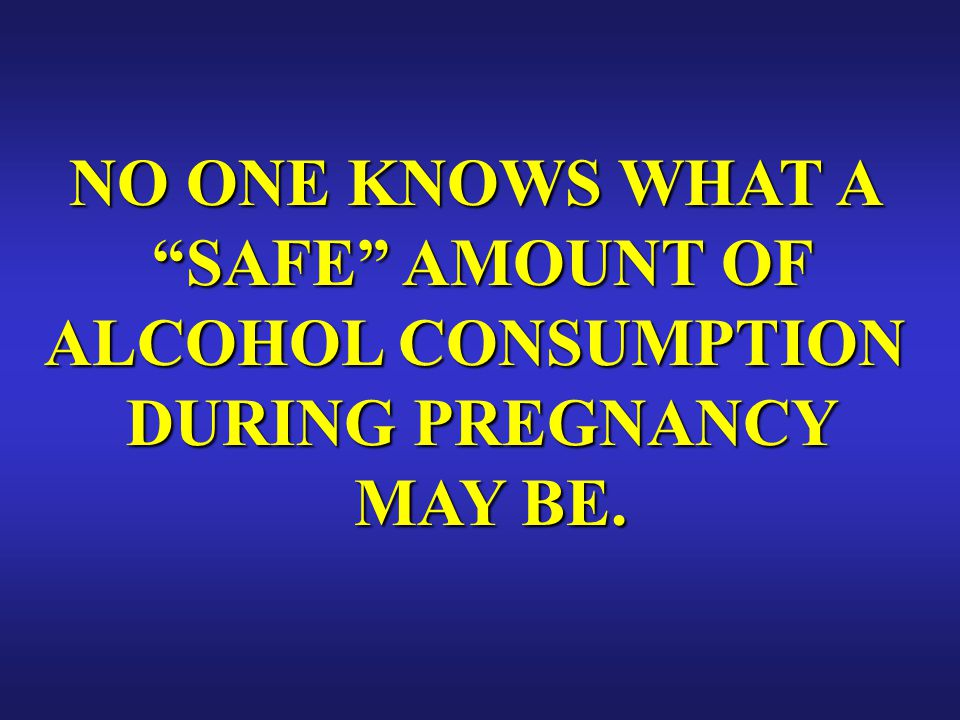 NO ONE KNOWS WHAT A SAFE AMOUNT OF ALCOHOL CONSUMPTION DURING PREGNANCY MAY BE.