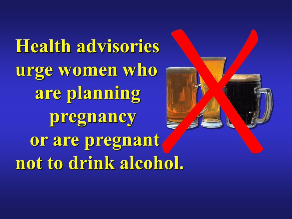 Health advisories urge women who are planning pregnancy or are pregnant not to drink alcohol.