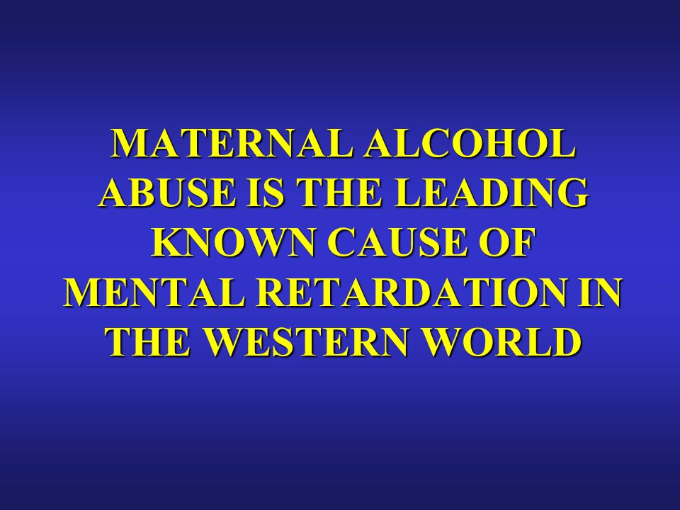 MATERNAL ALCOHOL ABUSE IS THE LEADING KNOWN CAUSE OF MENTAL RETARDATION IN THE WESTERN WORLD