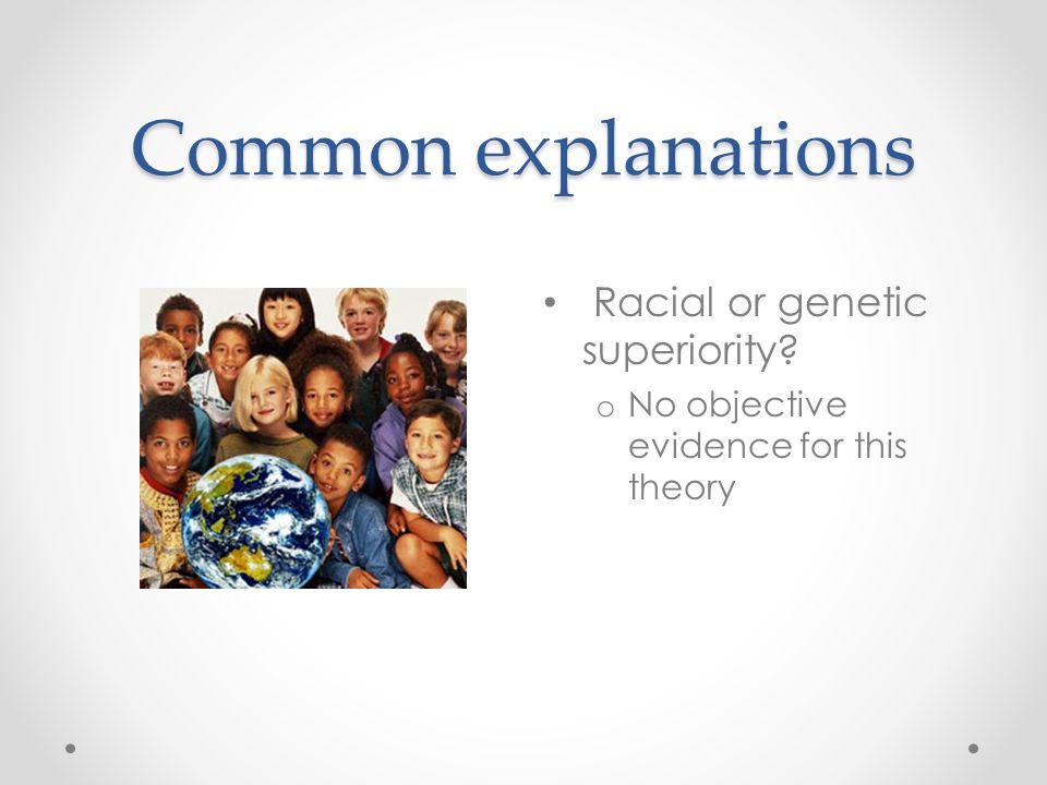 Common explanations Racial or genetic superiority